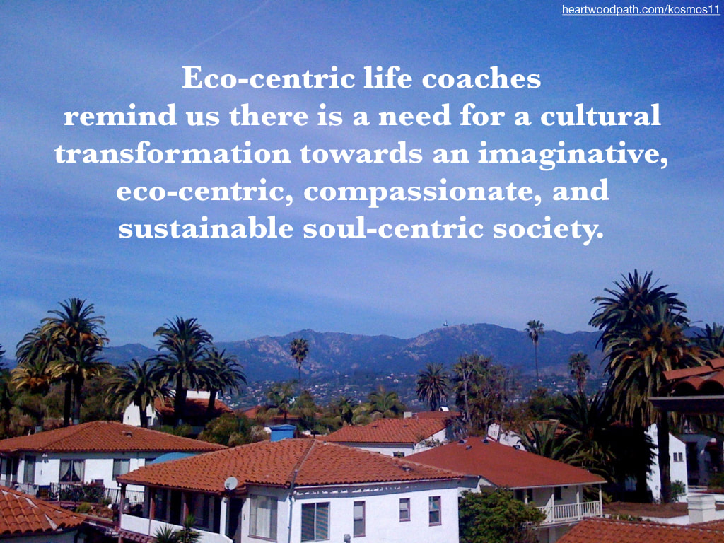 picture of santa barbara and quote Eco-centric life coaches remind us there is a need for a cultural transformation towards an imaginative, eco-centric, compassionate, and sustainable soul-centric society