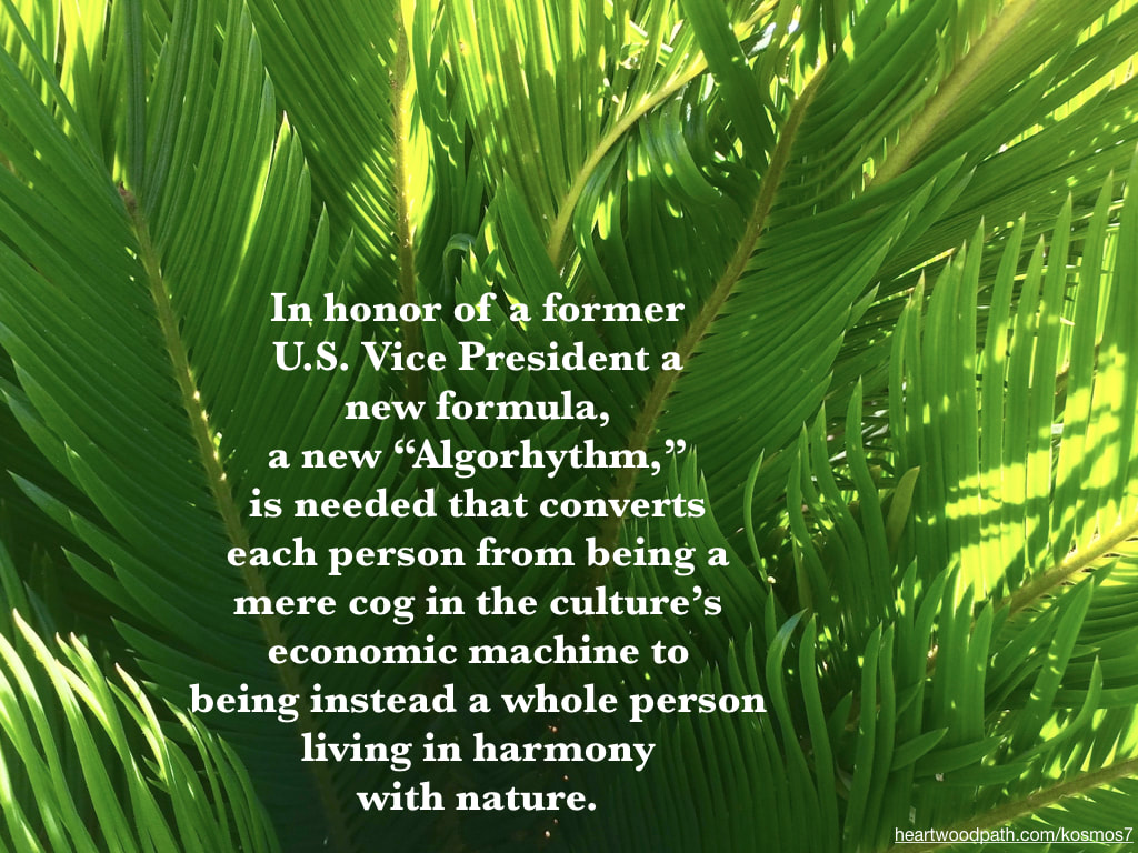 "picture of palms and quote In honor of a former U.S. Vice President a new formula, a new ""Algorhythm,"" is needed that converts each person from being a mere cog in the culture's economic machine to being instead a whole person living in harmony with nature"