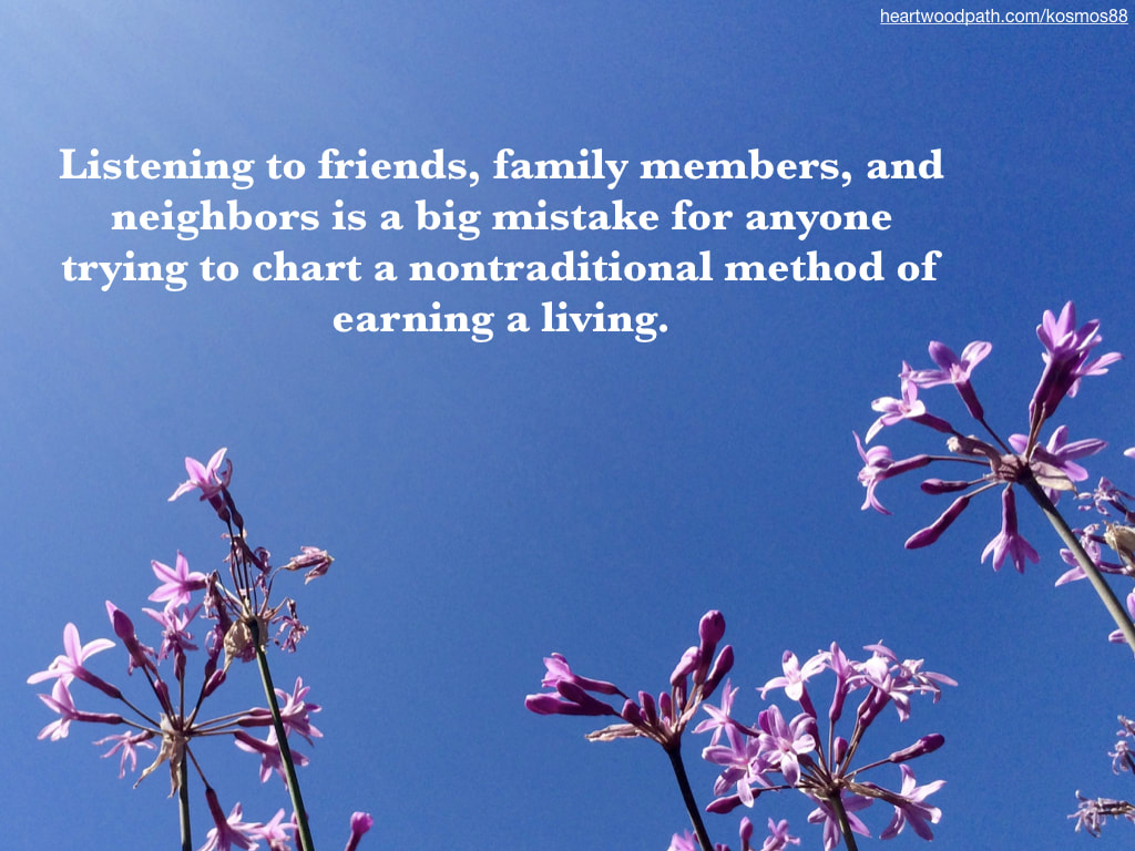 Picture pink flowers with quote on sky Listening to friends, family members, and neighbors is a big mistake for anyone trying to chart a nontraditional method of earning a living