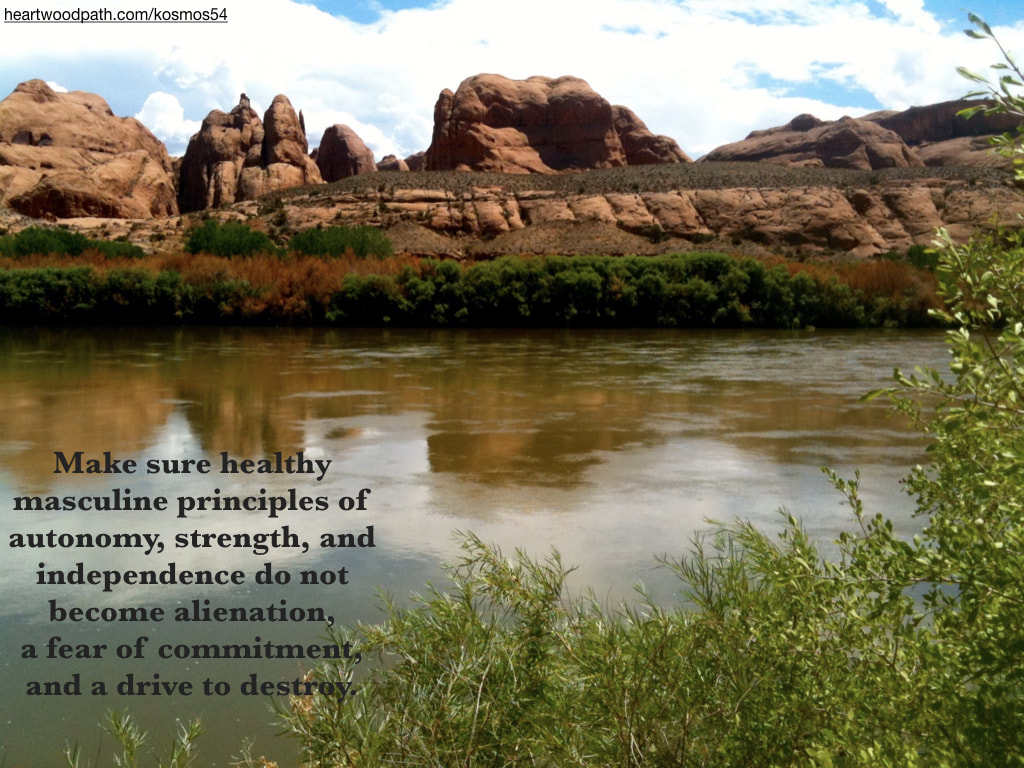 picture of river through canyon and words - Make sure healthy masculine principles of autonomy, strength, and independence do not become alienation, a fear of commitment, and a drive to destroy
