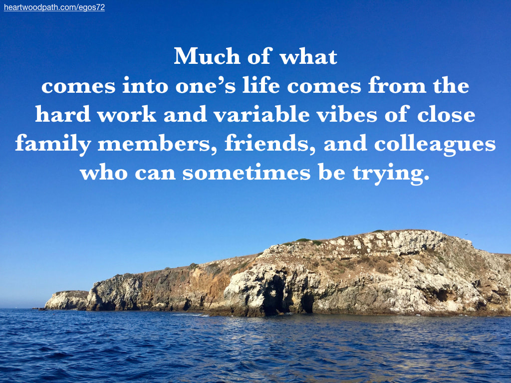Picture rocky island quote Much of what comes into one's life comes from the hard work and variable vibes of close family members, friends, and colleagues who can sometimes be trying.