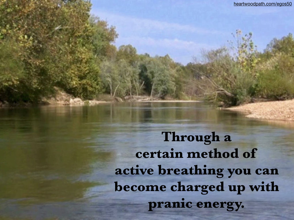 Picture forest river banks quote Through a certain method of active breathing you can become charged up with pranic energy.