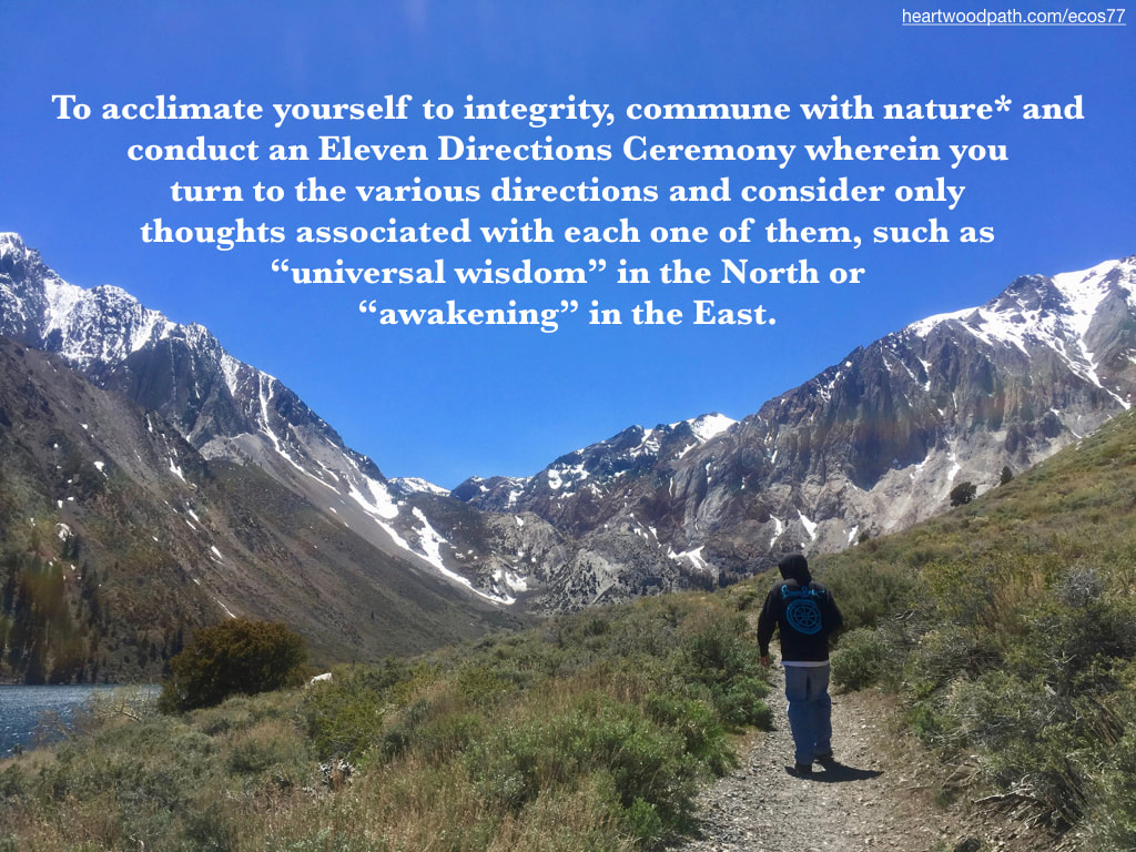 "Picture connecting with nature ecopsychology activity To acclimate yourself to integrity, commune with nature* and conduct an Eleven Directions Ceremony wherein you turn to the various directions and consider only thoughts associated with each one of them, such as ""universal wisdom"" in the North or ""awakening"" in the East."