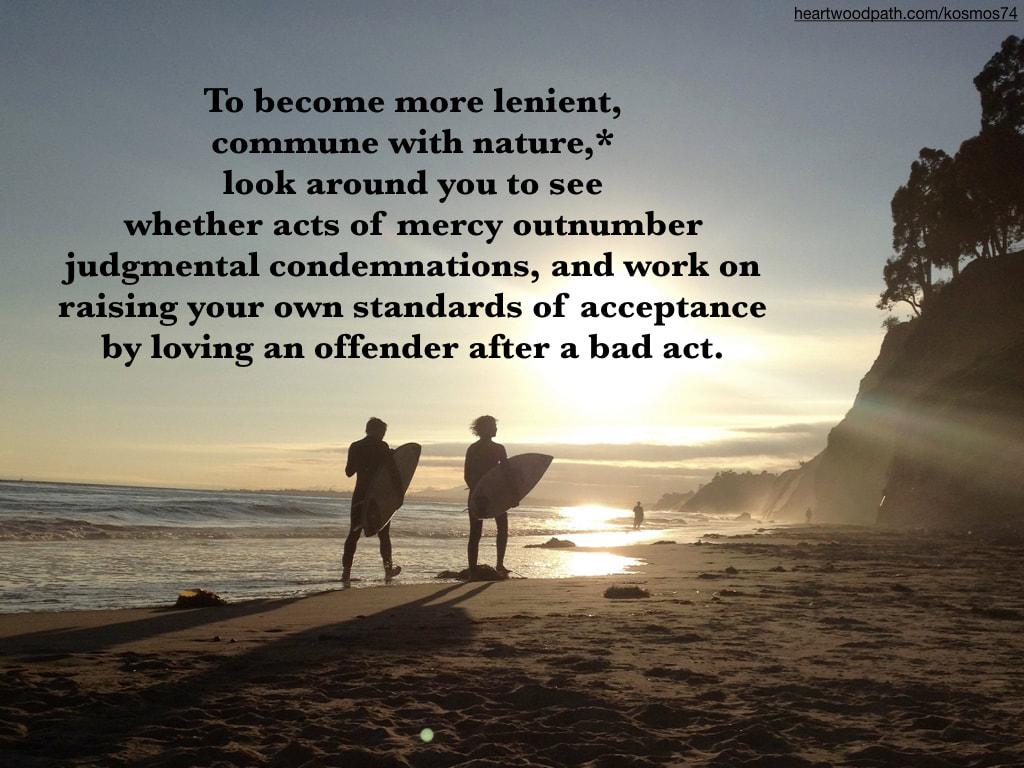 Picture connecting with nature doing personal growth activity - To become more lenient, commune with nature,* look around you to see whether acts of mercy outnumber judgmental condemnations, and work on raising your own standards of acceptance by loving an offender after a bad act