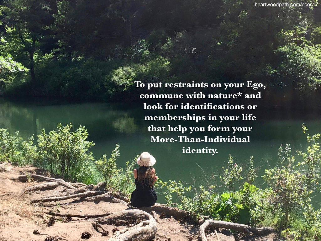 Picture connecting with nature ecopsychology activity To put restraints on your Ego, commune with nature* and look for identifications or memberships in your life that help you form your More-Than-Individual identity.