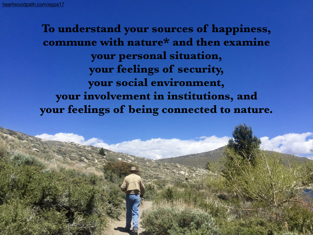 Picture connecting with nature quote To understand your sources of happiness, commune with nature* and then examine to your personal situation, your feelings of security, your social environment, your involvement in institutions, and your feelings of being connected to nature
