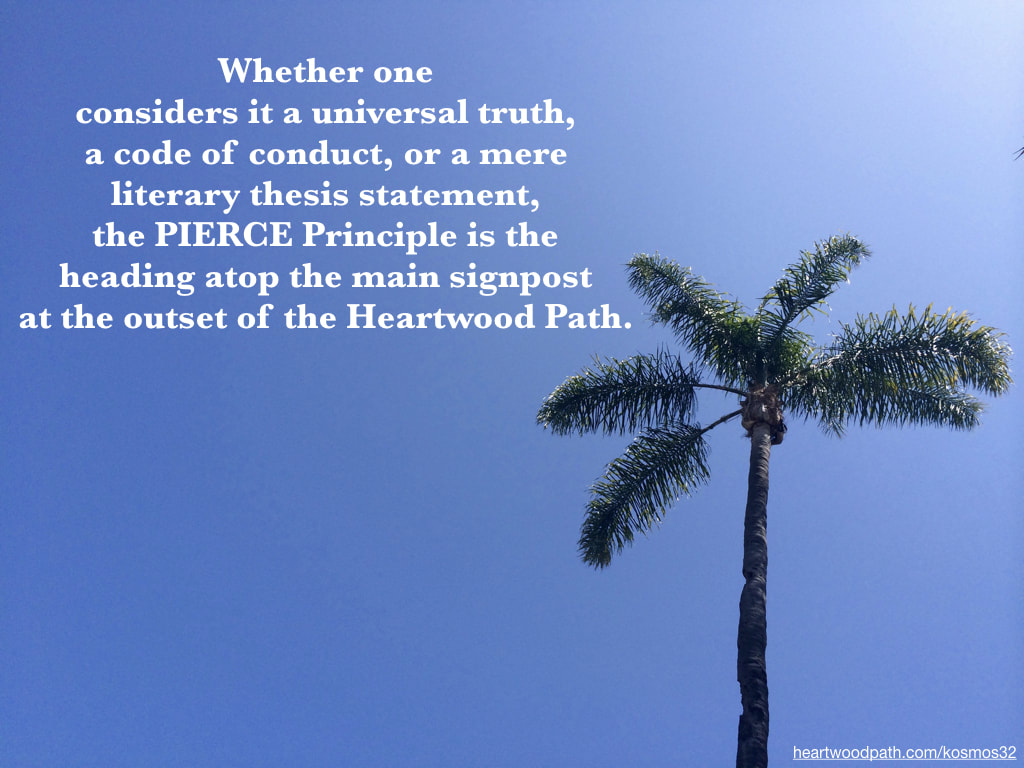 picture of a palm tree and quote-Whether one considers it a universal truth, a code of conduct, or a mere literary thesis statement, the PIERCE Principle is the heading atop the main signpost at the outset of the Heartwood Path.